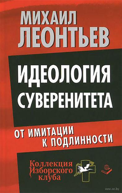 Идеология суверенитета. От имитации к подлинности. Михаил Леонтьев