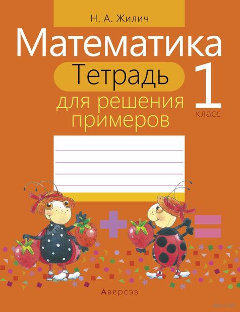 Математика. 1 класс. Тетрадь для решения примеров. Наталья Жилич