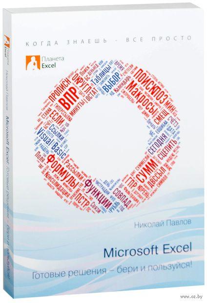 Microsoft Excel. Готовые решения - бери и пользуйся!. Николай Павлов
