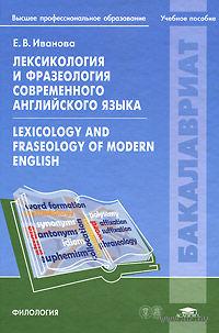 Лексикология и фразеология современного английского языка. Елена Иванова