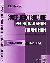 Совершенствование региональной политики. Концепции и практика. Александр Швецов