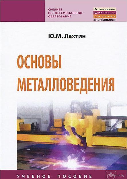 Основы металловедения. Юрий Лахтин