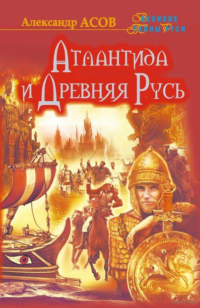 Атлантида и Древняя Русь. Александр Асов