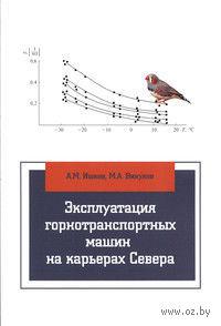 Эксплуатация горнотранспортных машин на карьерах Севера. А. Ишков, М. Викулов