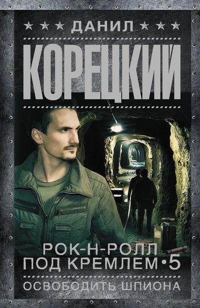 Рок-н-ролл под Кремлем-5. Освободить шпиона. Данил Корецкий