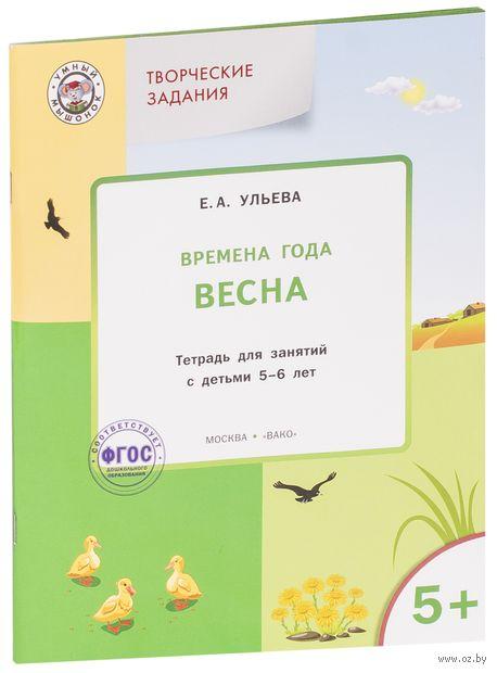 Времена года. Весна. Тетрадь для занятий с детьми 5-6 лет. Елена Ульева
