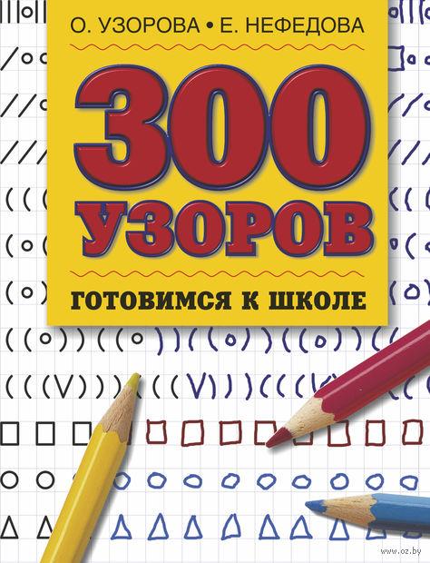 300 узоров. Готовимся к школе. Ольга Узорова, Елена Нефедова