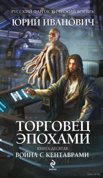 Торговец эпохами. Книга 10. Война с кентаврами. Юрий Иванович