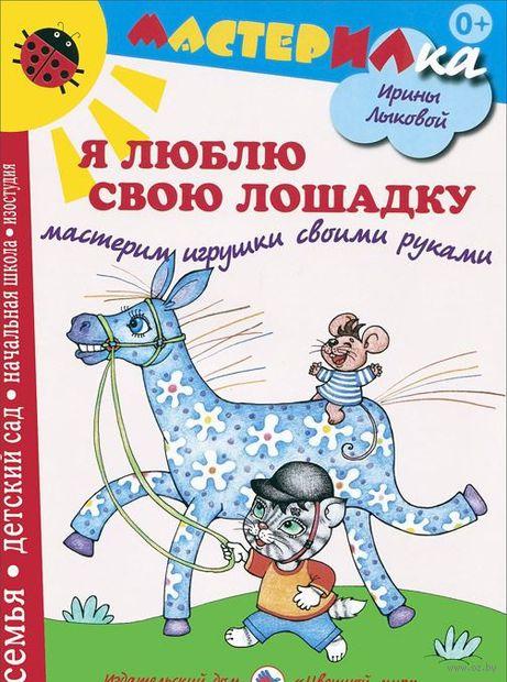 Я люблю свою лошадку. Мастерим игрушки своими руками. Ирина Лыкова