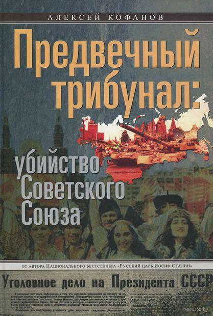 Предвечный трибунал. Убийство Советского Союза. Алексей Кофанов