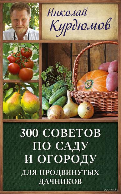 300 советов по саду и огороду для продвинутых дачников. Николай Курдюмов