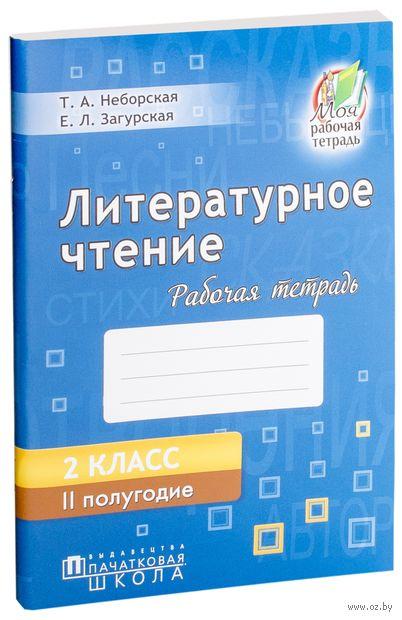 Литературное чтение. 2 класс. II полугодие. Рабочая тетрадь. Т. Неборская, Е. Загурская