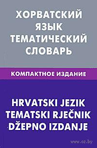 Хорватский язык. Тематический словарь (Компактное издание). Алексей Калинин