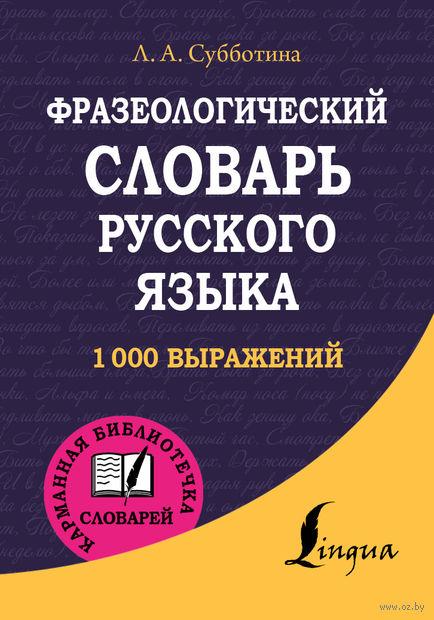 Фразеологический словарь русского языка. Людмила Субботина