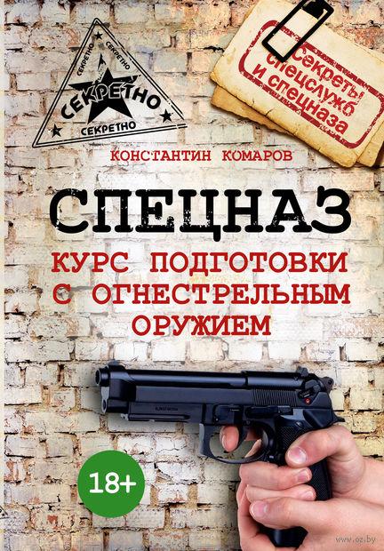 Спецназ. Курс подготовки с огнестрельным оружием. Константин Комаров