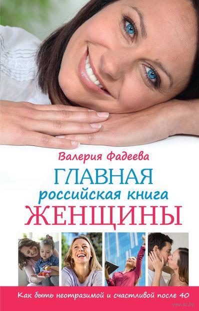 Главная российская книга женщины. Как быть неотразимой и счастливой после 40. Валерия Фадеева