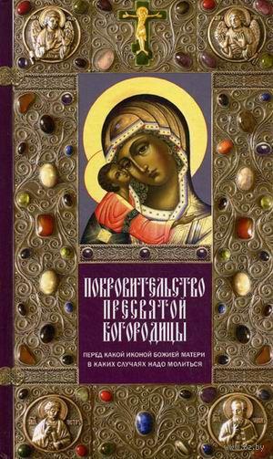 Покровительство Пресвятой Богородицы. Перед какой иконой Божией Матери в каких случаях надо молиться