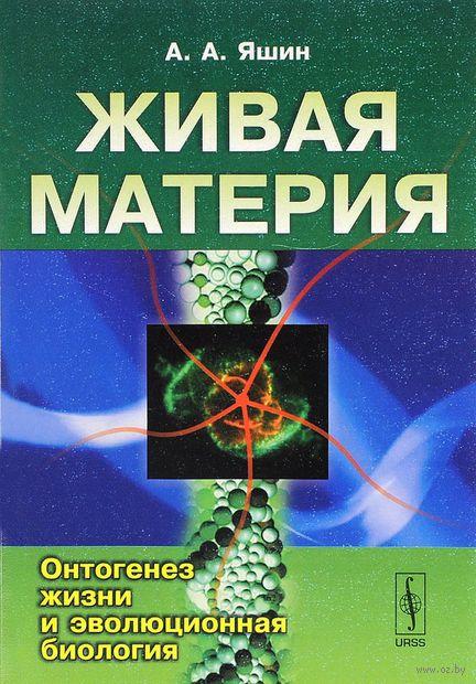 Живая материя. Часть 1. Онтогенез жизни и эволюционная биология (в 3 частях). Алексей  Яшин