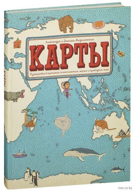 Карты. Путешествие в картинках по континентам, морям и культурам. Даниэль Мизелиньский, Александра Мизелиньская