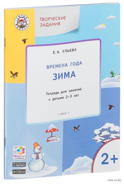 Времена года. Зима. Тетрадь для занятий с детьми 2-3 лет. Елена Ульева