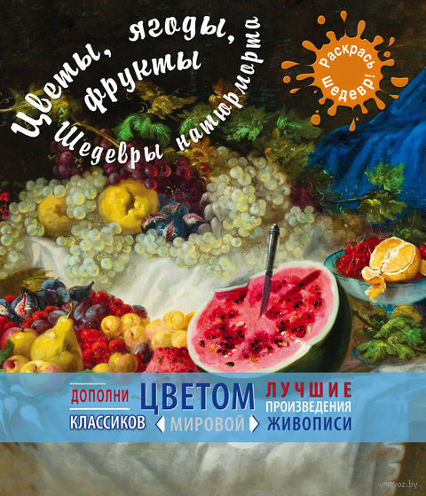 Цветы, ягоды, фрукты. Шедевры натюрморта