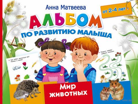 Альбом по развитию малыша. Мир животных. 2-4 года. Анна Матвеева