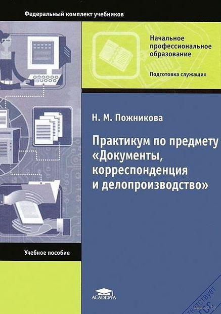 """Практикум по предмету """"Документы, корреспонденция и делопроизводство"""". Н. Пожникова"""