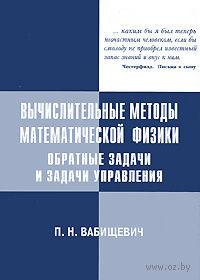 Вычислительные методы математической физики. Обратные задачи и задачи управления. Петр Вабищевич