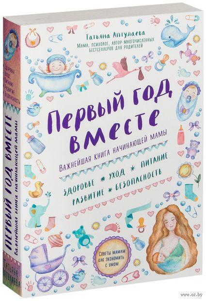 Первый год вместе. Важнейшая книга начинающей мамы. Татьяна Аптулаева
