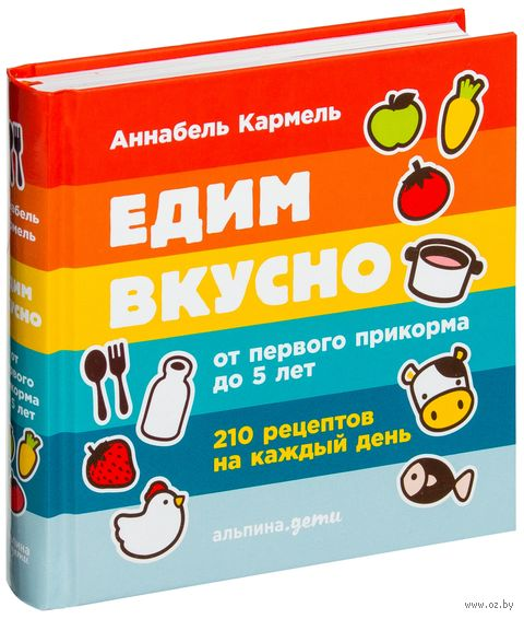 Едим вкусно. 210 рецептов на каждый день от первого прикорма до 5 лет. Аннабель Кармель