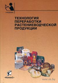 Технология переработки растениеводческой продукции. Нина Личко, Вера Курдина, Евгений Мельников