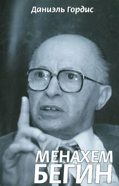 Менахем Бегин. Битва за душу Израиля. Даниэль Гордис