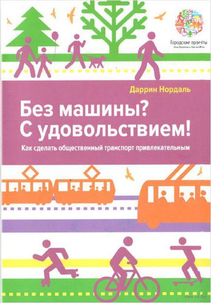 Без машины? С удовольствием! Как сделать общественный транспорт привлекательным. Даррин Нордаль