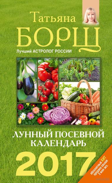 Лунный посевной календарь на 2017 год. Татьяна Борщ