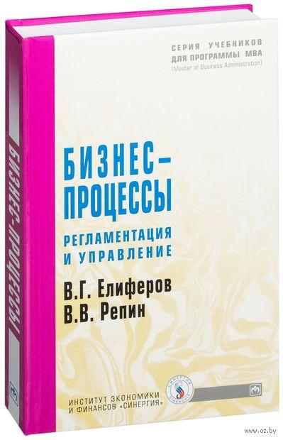Бизнес-процессы. Регламентация и управление. В. Репин, В. Елиферов