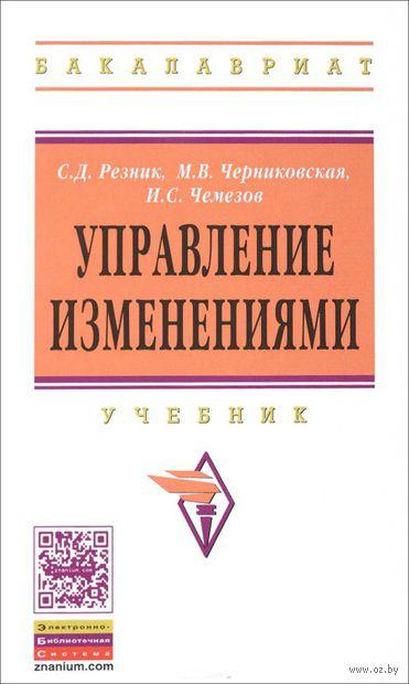 Управление изменениями. Семен Резник, Марина Черниковская, Игорь Чемезов