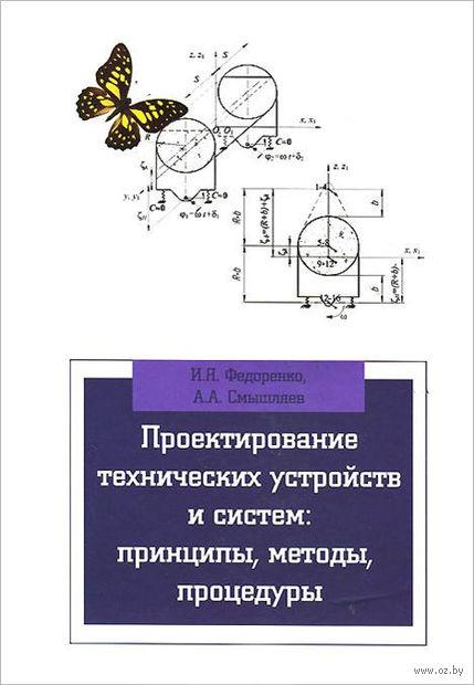 Проектирование технических устройств и систем. Принципы, методы, процедуры. Иван Федоренко, Андрей Смышляев