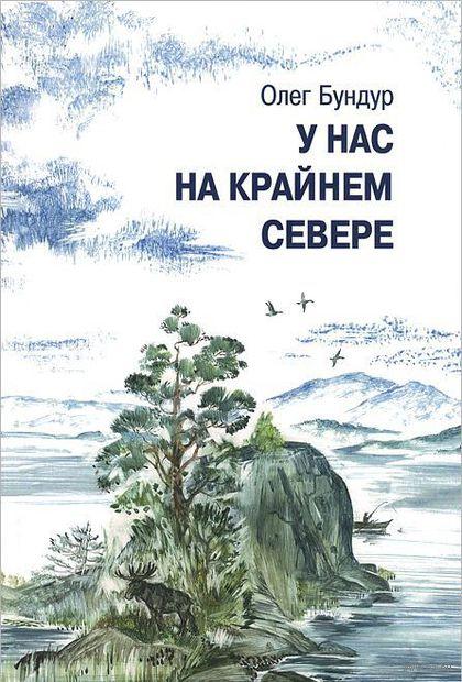 У нас на Крайнем Севере. Олег Бундур