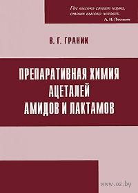 Препаративная химия ацеталей амидов и лактамов. Владимир Граник