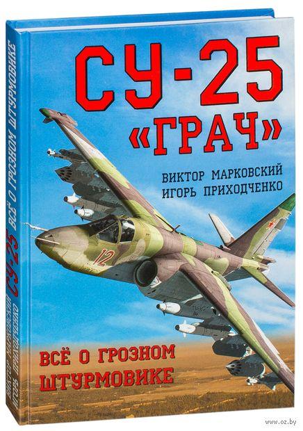 "Штурмовик Су-25 ""Грач"". Все о грозном штурмовике. Виктор Марковский, Игорь Приходченко"