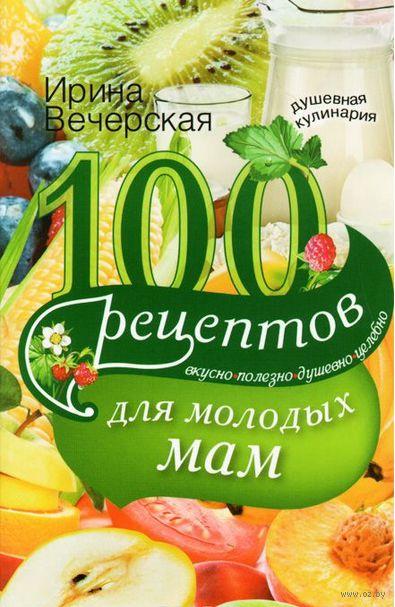 100 рецептов для молодых мам. Ирина Вечерская