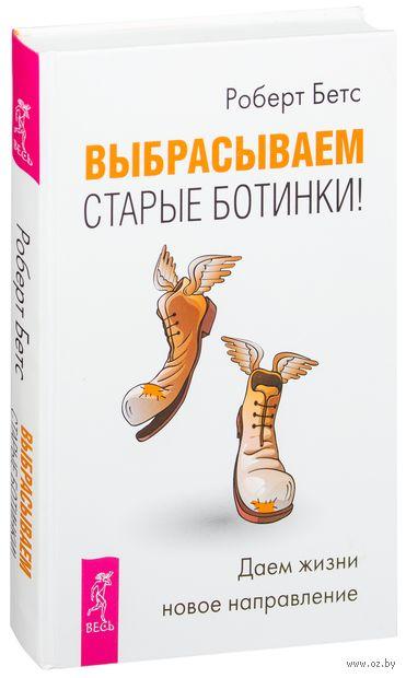 Выбрасываем старые ботинки! Даем жизни новое направление. Роберт Бетс