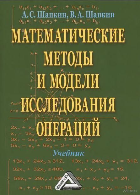 Математические методы и модели исследования операций. А. Шапкин, Виктор Шапкин