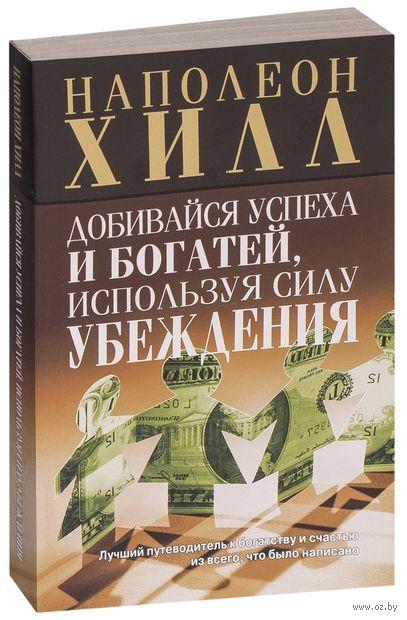 Добивайся успеха и богатей, используя силу убеждения. Наполеон Хилл