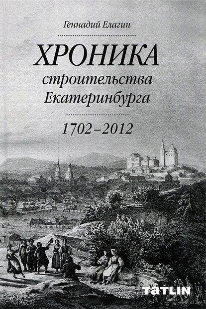 Хроника строительства Екатеринбурга. 1702 - 2012. Геннадий Елагин