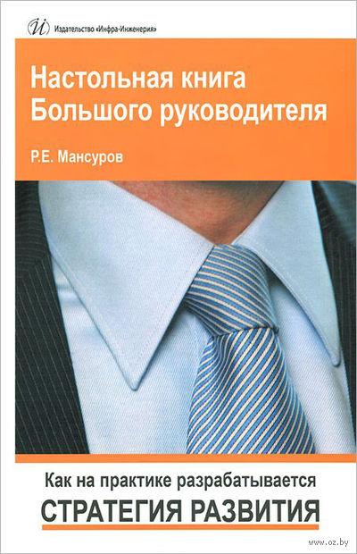Настольная книга Большого руководителя. Как на практике разрабатывается стратегия развития. Руслан Мансуров