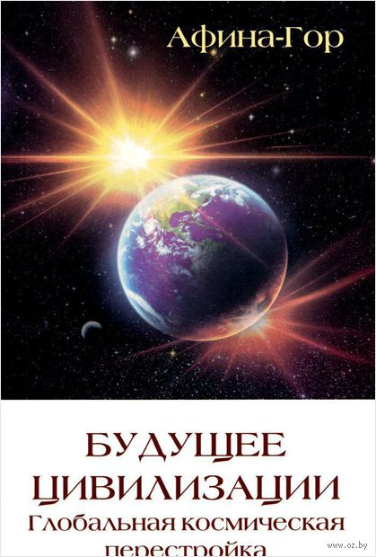 Будущее цивилизации. Глобальная космическая перестройка. АфинаГор