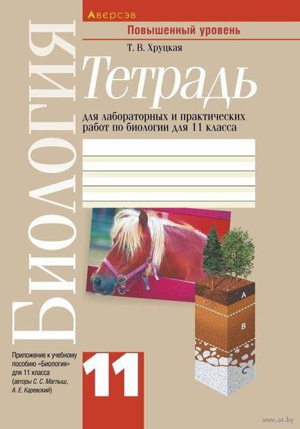 Тетрадь для лабораторных и практических работ по биологии для 11 класса (повышенный уровень). Т. Хруцкая