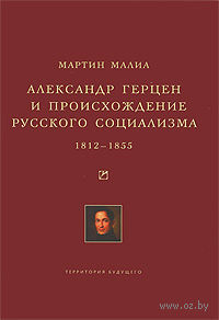 Александр Герцен и происхождение русского социализма. 1812-1855. Мартин Малиа
