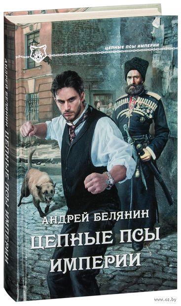 Цепные псы Империи. Андрей Белянин